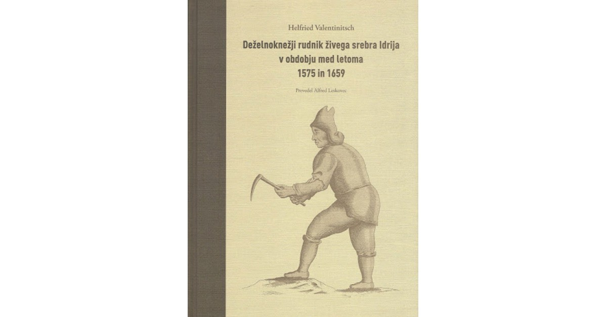 Deželnoknežji rudnik živega srebra Idrija v obdobju med letoma 1575 in 1659 - Helfried  Valentinitsch   Fundacionsinadep.org