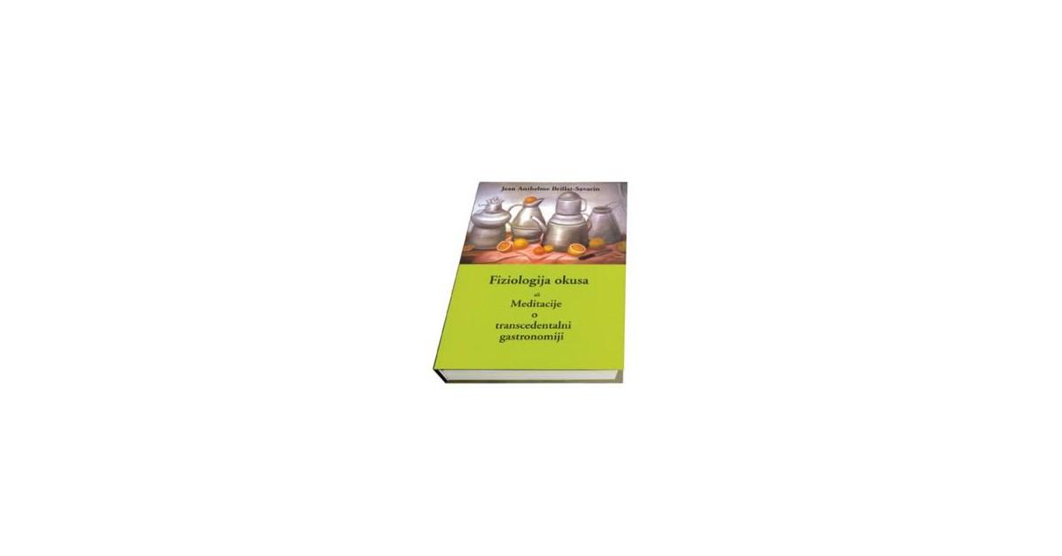 Fiziologija okusa ali Meditacije o transcedentalni gastronomiji - Jean Anthelme Brillat-Savarin | Fundacionsinadep.org
