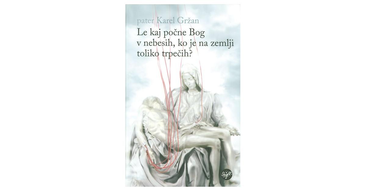 Le kaj počne Bog v nebesih, ko je na zemlji toliko trpečih? - Karel Gržan | Fundacionsinadep.org