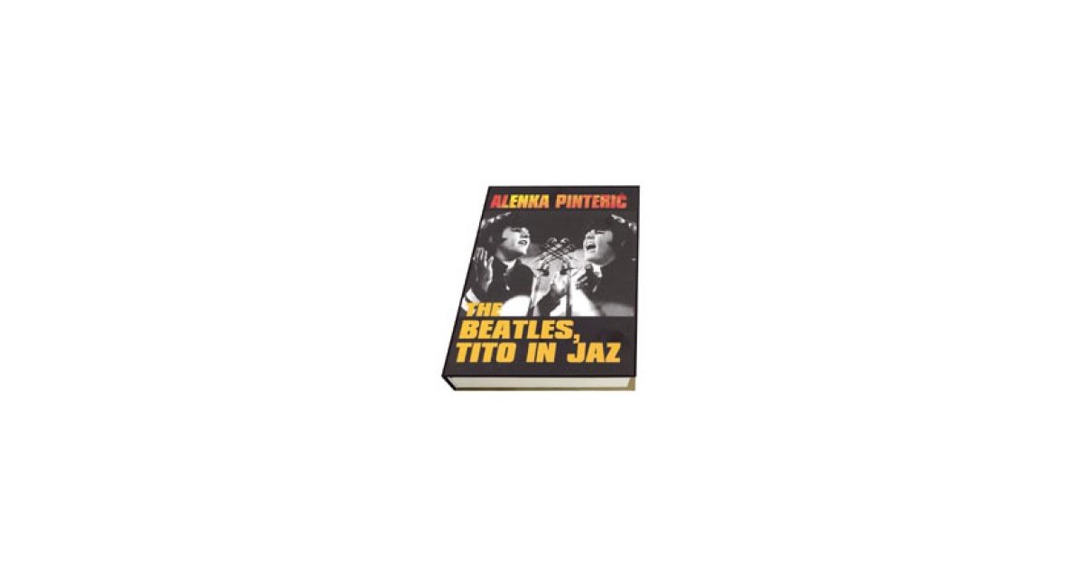 The Beatles, Tito in jaz - Alenka Pinterič | Menschenrechtaufnahrung.org