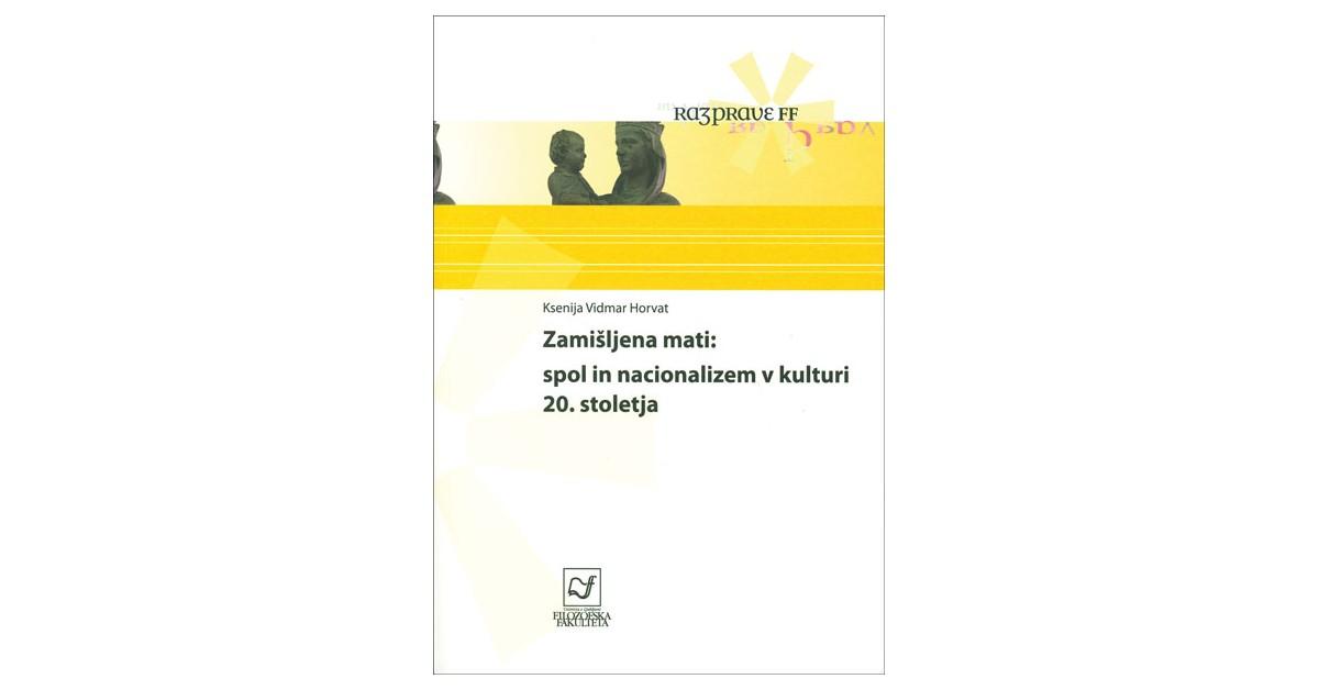 Zamišljena mati: spol in nacionalizem v kulturi 20. stoletja - Ksenija Vidmar Horvat | Fundacionsinadep.org