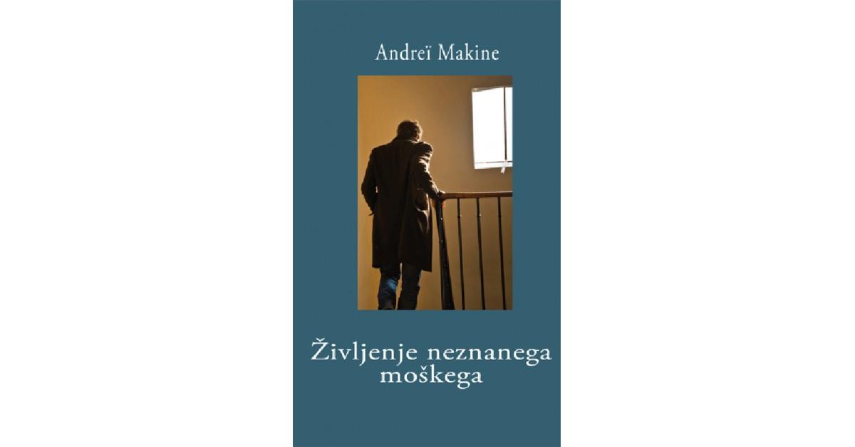 Življenje neznanega moškega - Andrei Makine | Menschenrechtaufnahrung.org